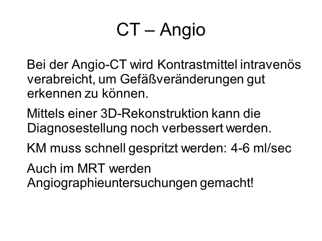 CT – Angio Bei der Angio-CT wird Kontrastmittel intravenös verabreicht, um Gefäßveränderungen gut erkennen zu können. Mittels einer 3D-Rekonstruktion