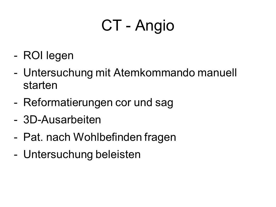 CT - Angio -ROI legen -Untersuchung mit Atemkommando manuell starten -Reformatierungen cor und sag -3D-Ausarbeiten -Pat. nach Wohlbefinden fragen -Unt
