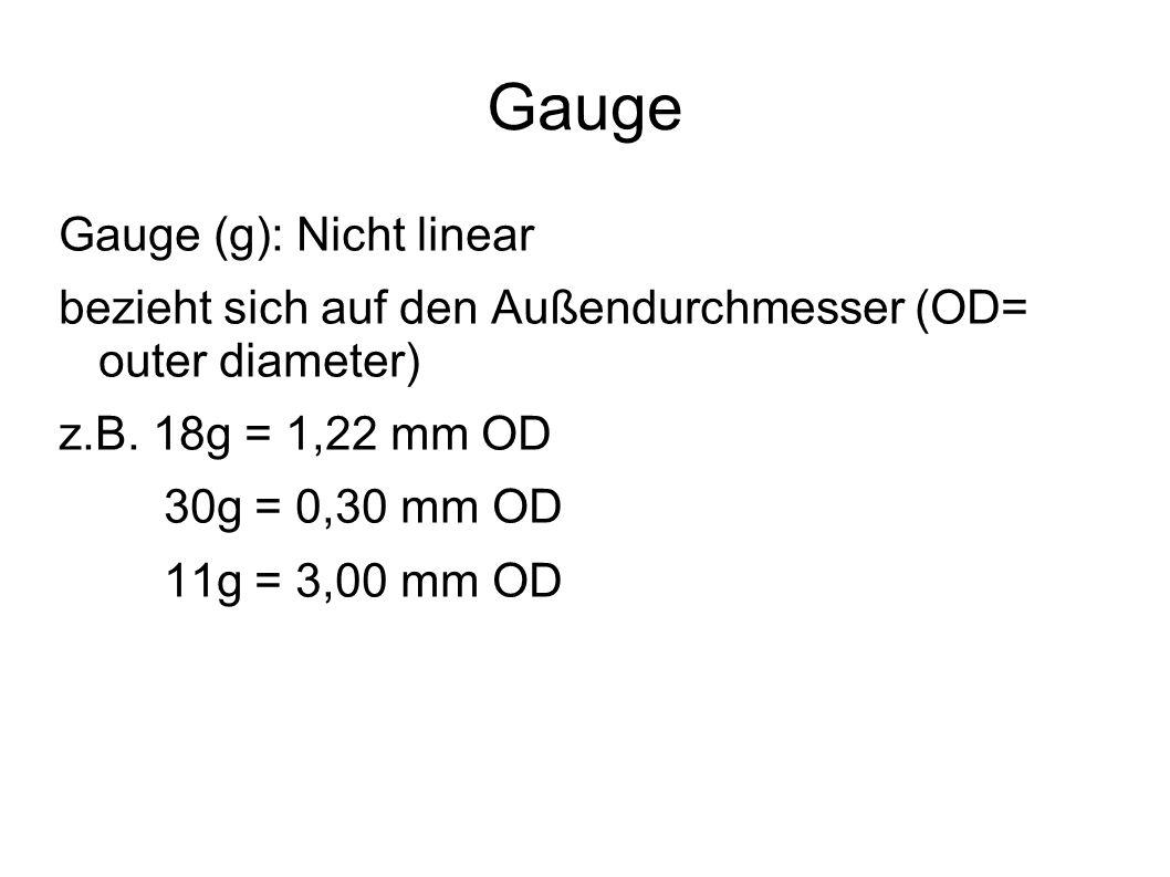 Gauge Gauge (g): Nicht linear bezieht sich auf den Außendurchmesser (OD= outer diameter) z.B. 18g = 1,22 mm OD 30g = 0,30 mm OD 11g = 3,00 mm OD