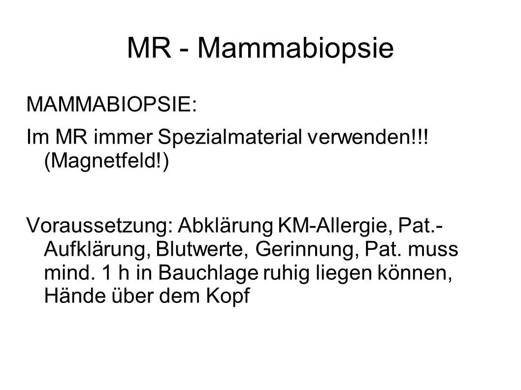 MR - Mammabiopsie MAMMABIOPSIE: Im MR immer Spezialmaterial verwenden!!! (Magnetfeld!) Voraussetzung: Abklärung KM-Allergie, Pat.- Aufklärung, Blutwer