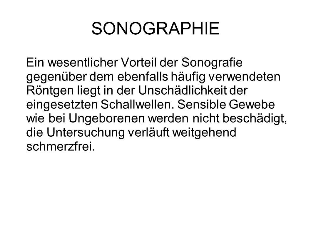 SONOGRAPHIE Ein wesentlicher Vorteil der Sonografie gegenüber dem ebenfalls häufig verwendeten Röntgen liegt in der Unschädlichkeit der eingesetzten S