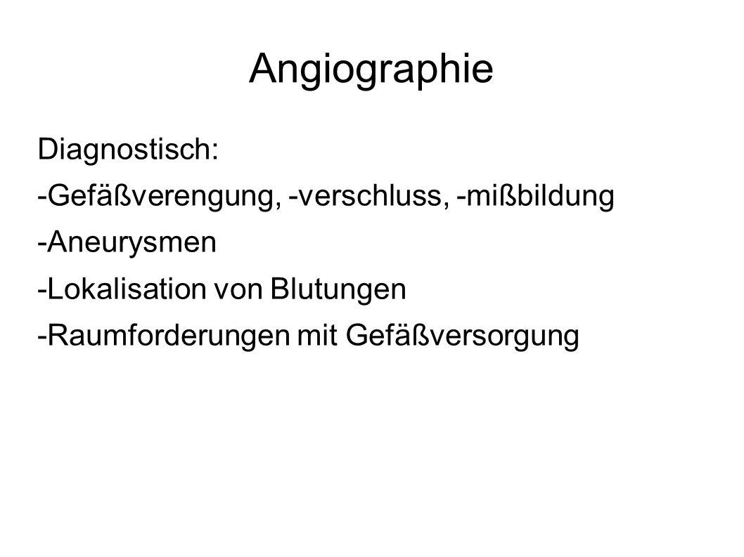 Angiographie Diagnostisch: -Gefäßverengung, -verschluss, -mißbildung -Aneurysmen -Lokalisation von Blutungen -Raumforderungen mit Gefäßversorgung
