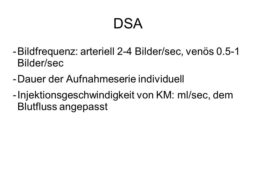 DSA -Bildfrequenz: arteriell 2-4 Bilder/sec, venös 0.5-1 Bilder/sec -Dauer der Aufnahmeserie individuell -Injektionsgeschwindigkeit von KM: ml/sec, de