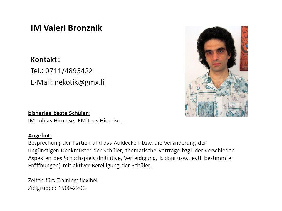 IM Valeri Bronznik Kontakt : Tel.: 0711/4895422 E-Mail: nekotik@gmx.li bisherige beste Schüler: IM Tobias Hirneise, FM Jens Hirneise. Angebot: Besprec