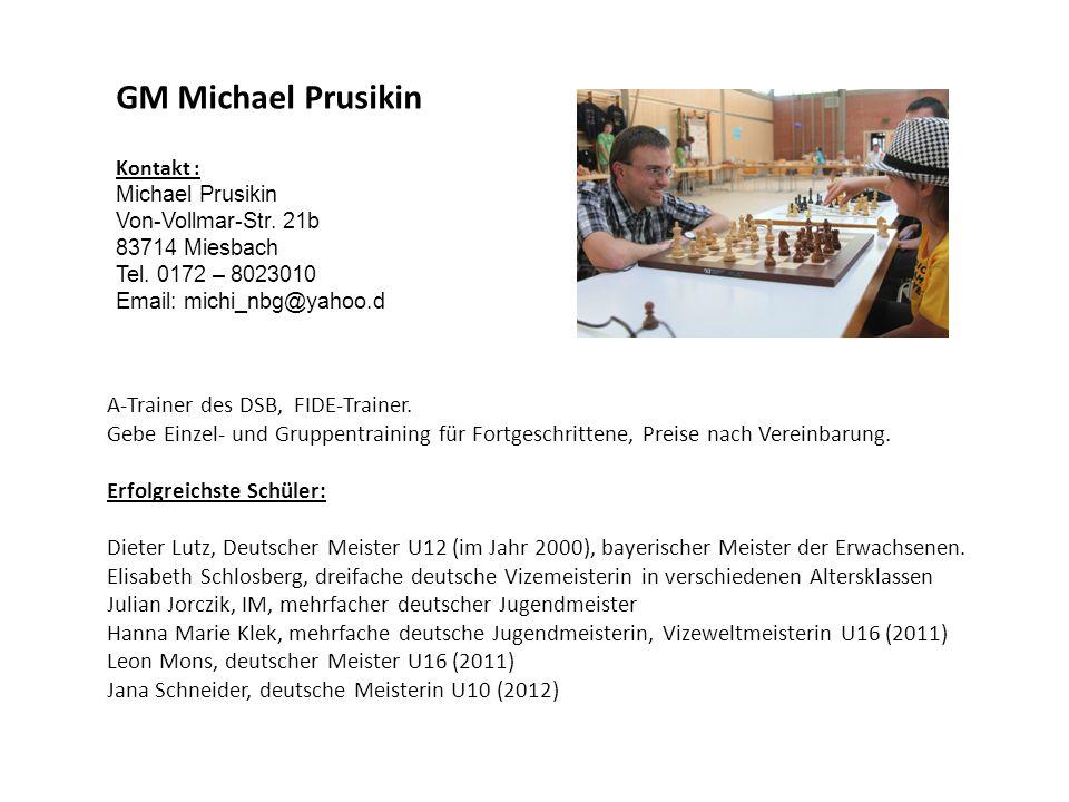 GM Michael Prusikin Kontakt : Michael Prusikin Von-Vollmar-Str. 21b 83714 Miesbach Tel. 0172 – 8023010 Email: michi_nbg@yahoo.d A-Trainer des DSB, FID