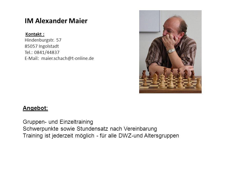 IM Alexander Maier Kontakt : Hindenburgstr. 57 85057 Ingolstadt Tel.: 0841/44837 E-Mail: maier.schach@t-online.de Angebot: Gruppen- und Einzeltraining