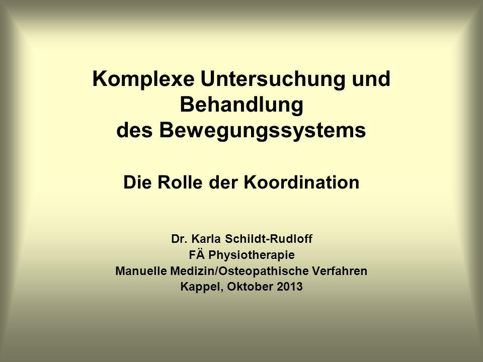 Komplexe Untersuchung und Behandlung des Bewegungssystems Die Rolle der Koordination Dr. Karla Schildt-Rudloff FÄ Physiotherapie Manuelle Medizin/Oste