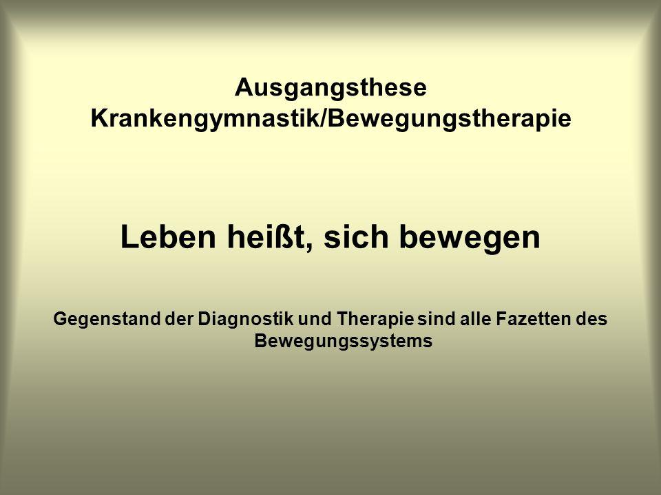 Ausgangsthese Krankengymnastik/Bewegungstherapie Leben heißt, sich bewegen Gegenstand der Diagnostik und Therapie sind alle Fazetten des Bewegungssyst