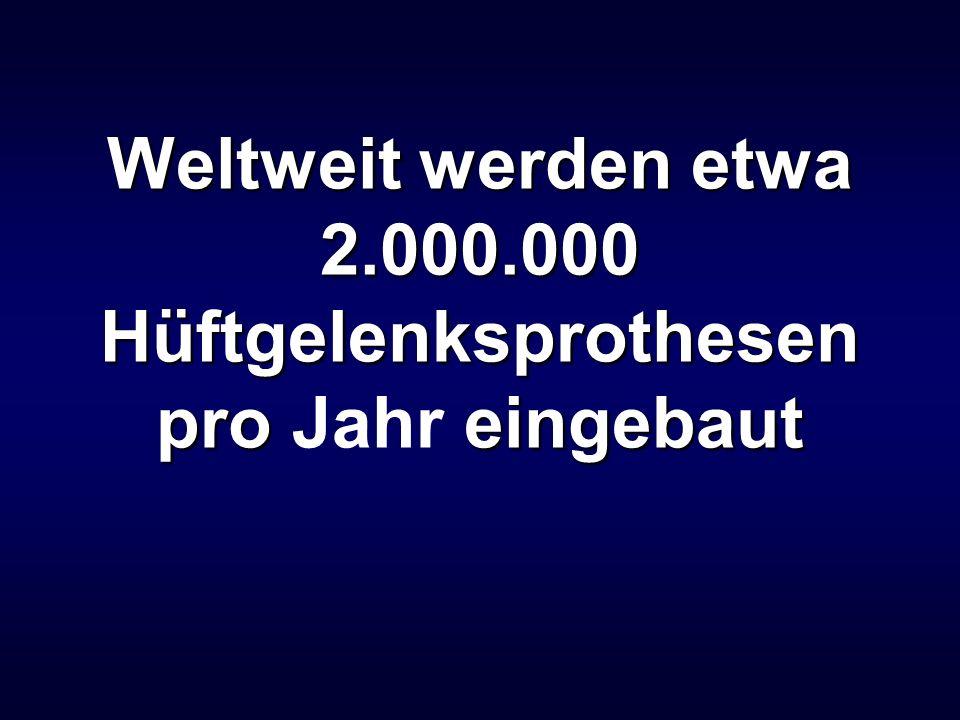 Weltweit werden etwa 2.000.000 Hüftgelenksprothesen pro eingebaut Weltweit werden etwa 2.000.000 Hüftgelenksprothesen pro Jahr eingebaut