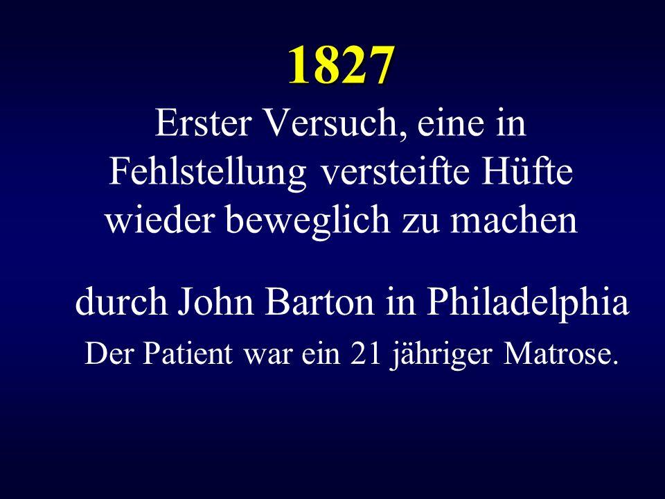 1827 1827 Erster Versuch, eine in Fehlstellung versteifte Hüfte wieder beweglich zu machen durch John Barton in Philadelphia Der Patient war ein 21 jä