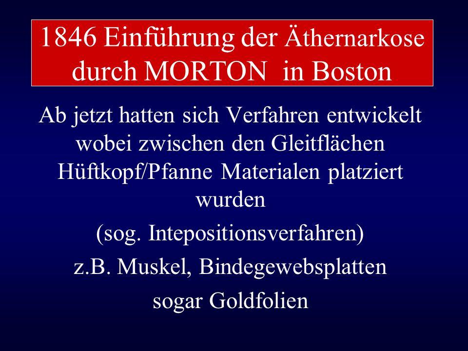 1846 Einführung der Äthernarkose durch MORTON in Boston Ab jetzt hatten sich Verfahren entwickelt wobei zwischen den Gleitflächen Hüftkopf/Pfanne Mate