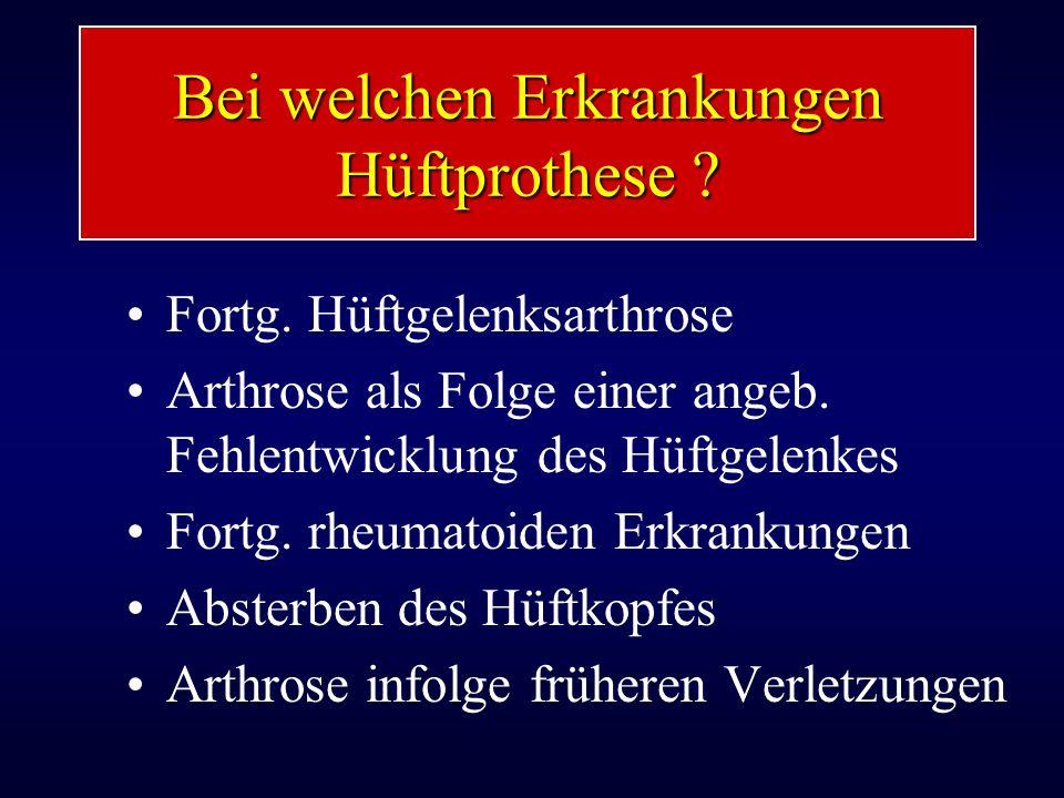 Bei welchen Erkrankungen Hüftprothese ? Fortg. Hüftgelenksarthrose Arthrose als Folge einer angeb. Fehlentwicklung des Hüftgelenkes Fortg. rheumatoide