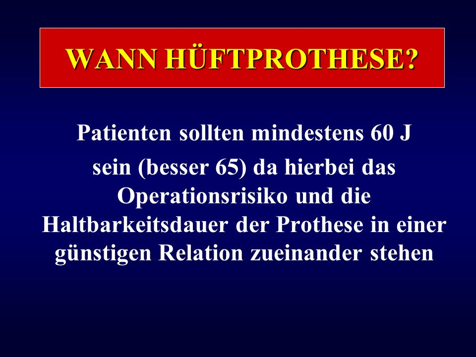 WANN HÜFTPROTHESE? Patienten sollten mindestens 60 J sein (besser 65) da hierbei das Operationsrisiko und die Haltbarkeitsdauer der Prothese in einer