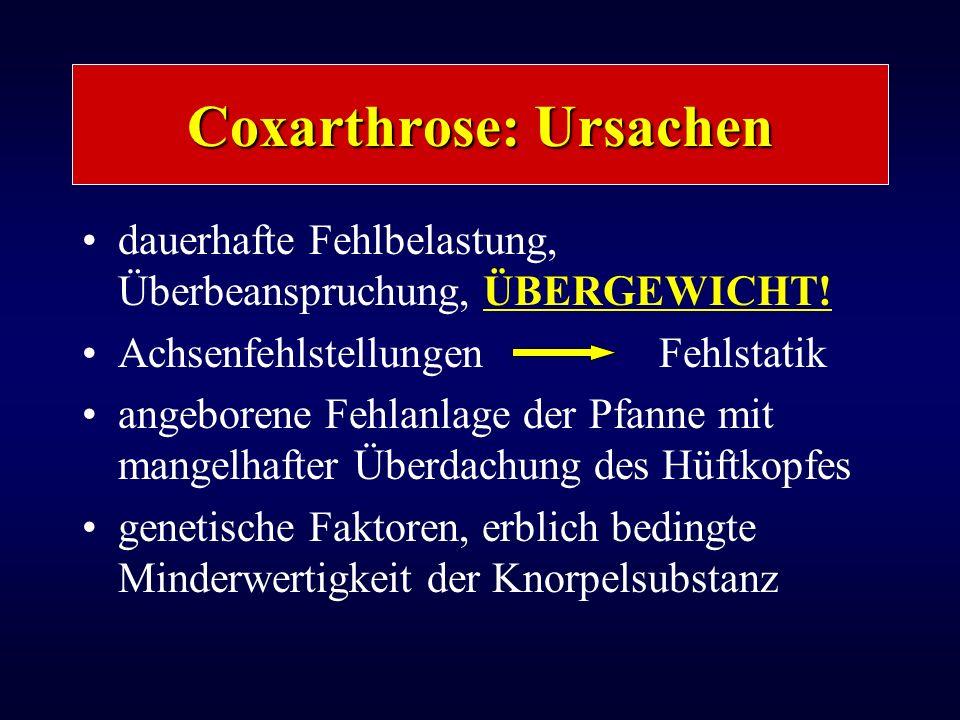 Coxarthrose: Ursachen dauerhafte Fehlbelastung, Überbeanspruchung, ÜBERGEWICHT! Achsenfehlstellungen Fehlstatik angeborene Fehlanlage der Pfanne mit m