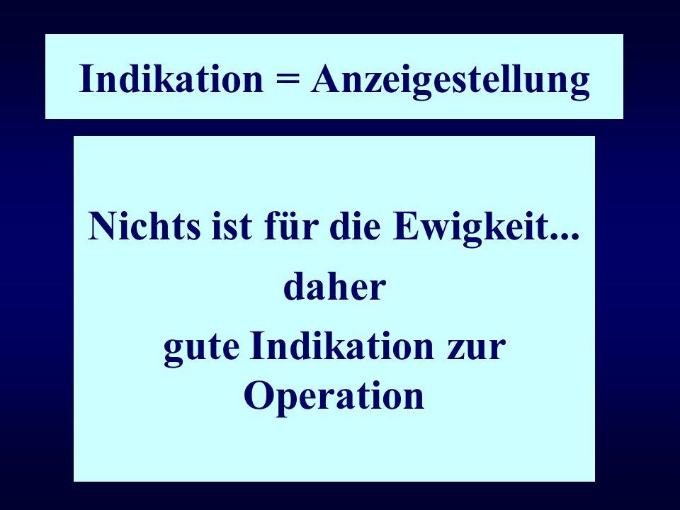 Indikation = Anzeigestellung Nichts ist für die Ewigkeit... daher gute Indikation zur Operation
