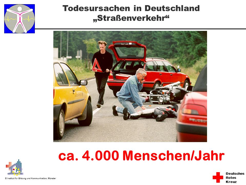 Deutsches Rotes Kreuz © Institut für Bildung und Kommunikation, Münster ca. 4.000 Menschen/Jahr Todesursachen in Deutschland Straßenverkehr