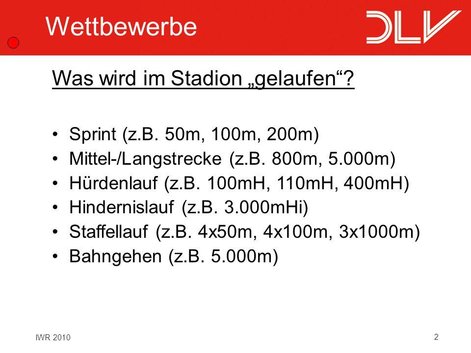 2 IWR 2010 Wettbewerbe Sprint (z.B. 50m, 100m, 200m) Mittel-/Langstrecke (z.B. 800m, 5.000m) Hürdenlauf (z.B. 100mH, 110mH, 400mH) Hindernislauf (z.B.
