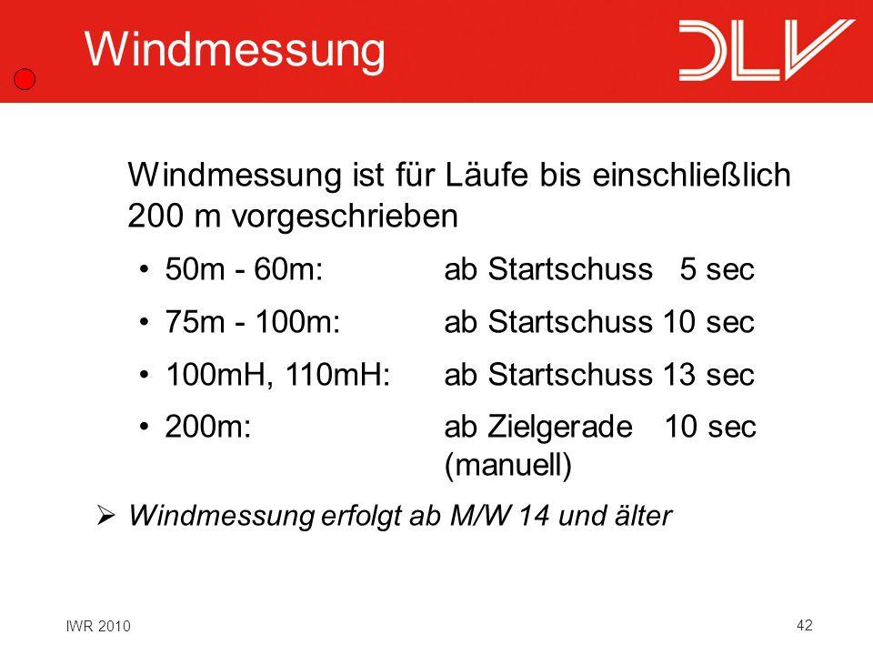 42 IWR 2010 Windmessung Windmessung ist für Läufe bis einschließlich 200 m vorgeschrieben 50m - 60m:ab Startschuss 5 sec 75m - 100m:ab Startschuss 10