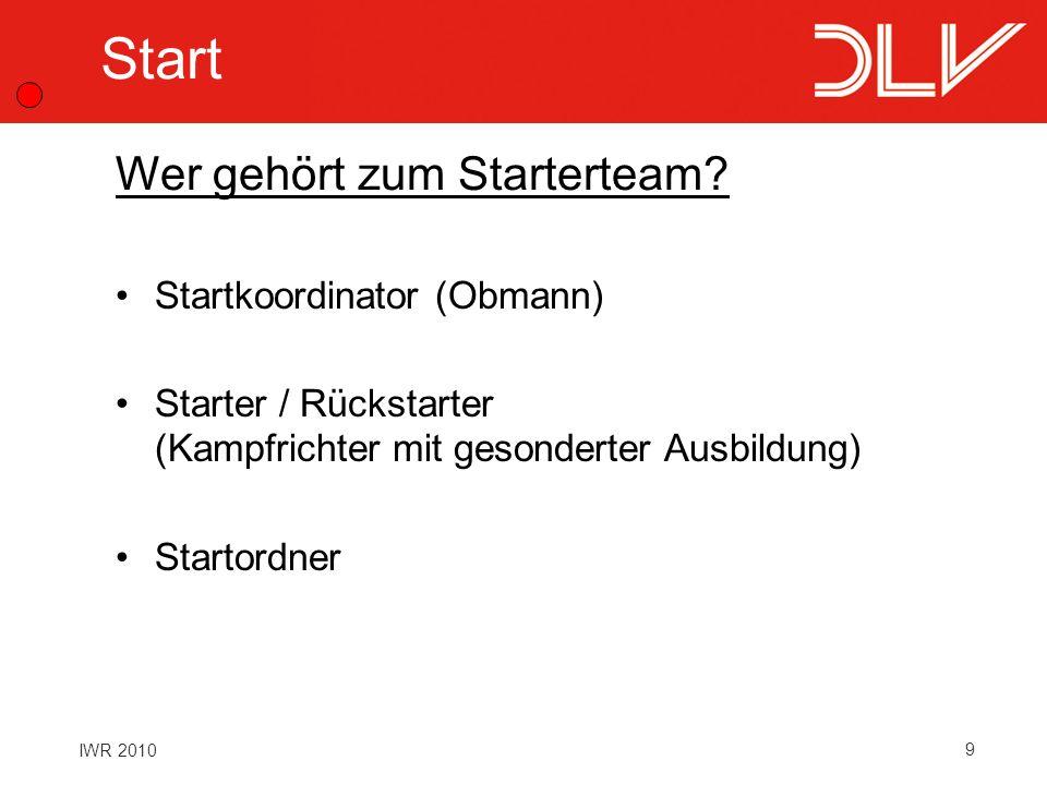 9 IWR 2010 Start Startkoordinator (Obmann) Starter / Rückstarter (Kampfrichter mit gesonderter Ausbildung) Startordner Wer gehört zum Starterteam?