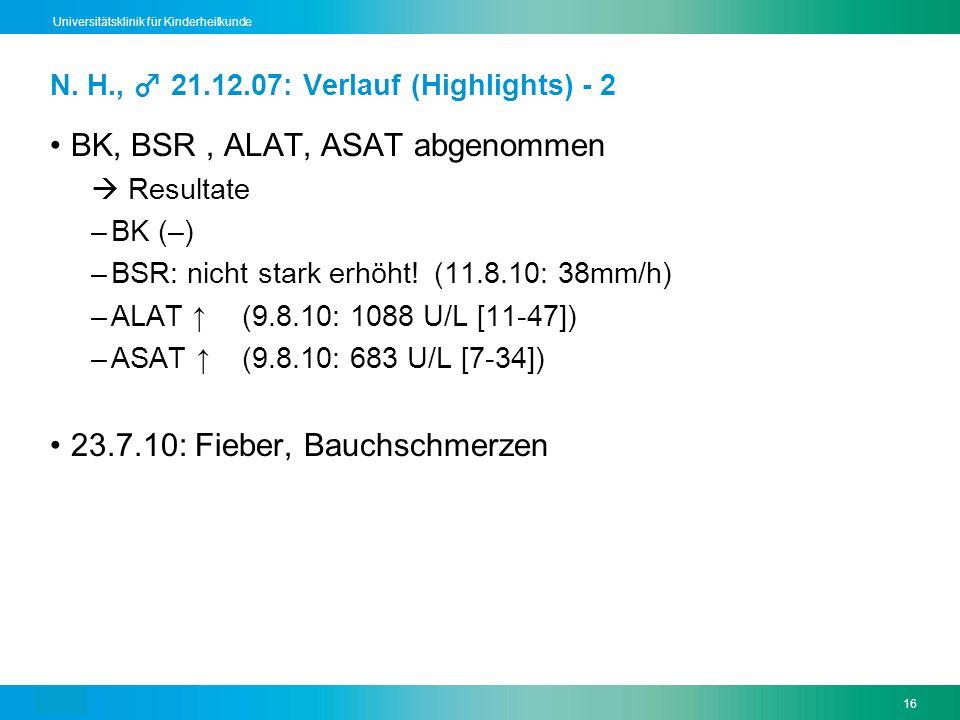 Text16 Universitätsklinik für Kinderheilkunde BK, BSR, ALAT, ASAT abgenommen Resultate –BK (–) –BSR: nicht stark erhöht! (11.8.10: 38mm/h) –ALAT (9.8.
