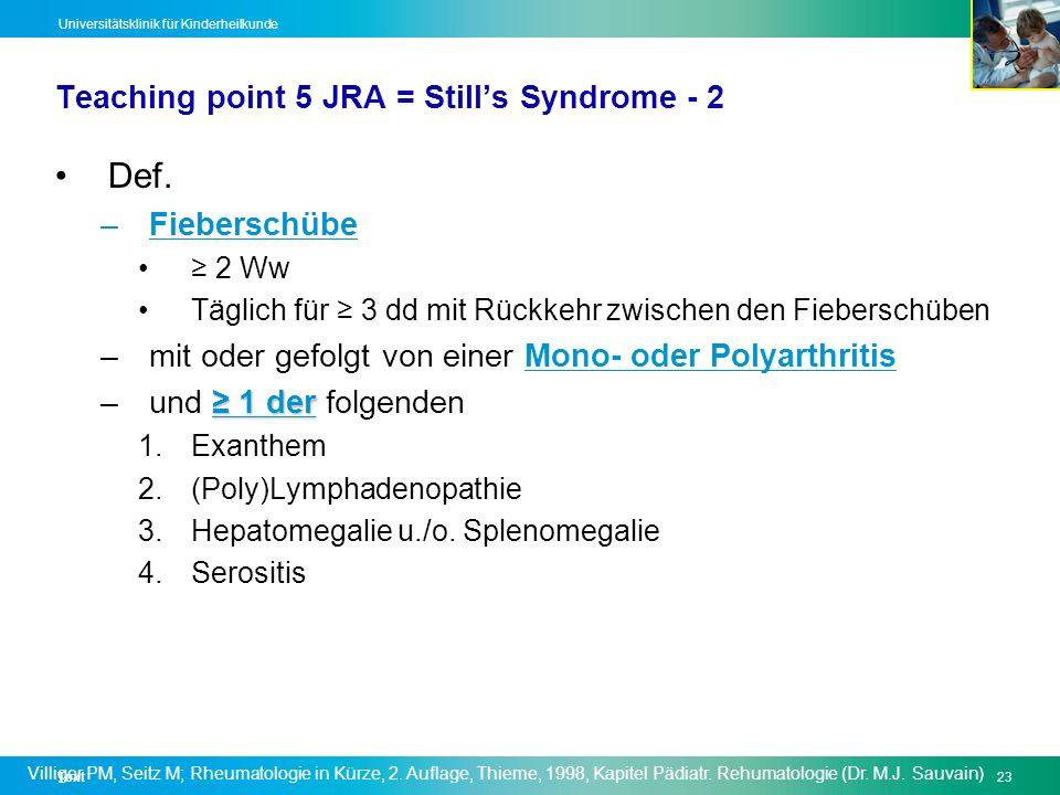 Text23 Universitätsklinik für Kinderheilkunde Teaching point 5 JRA = Stills Syndrome - 2 Def. –Fieberschübe 2 Ww Täglich für 3 dd mit Rückkehr zwische