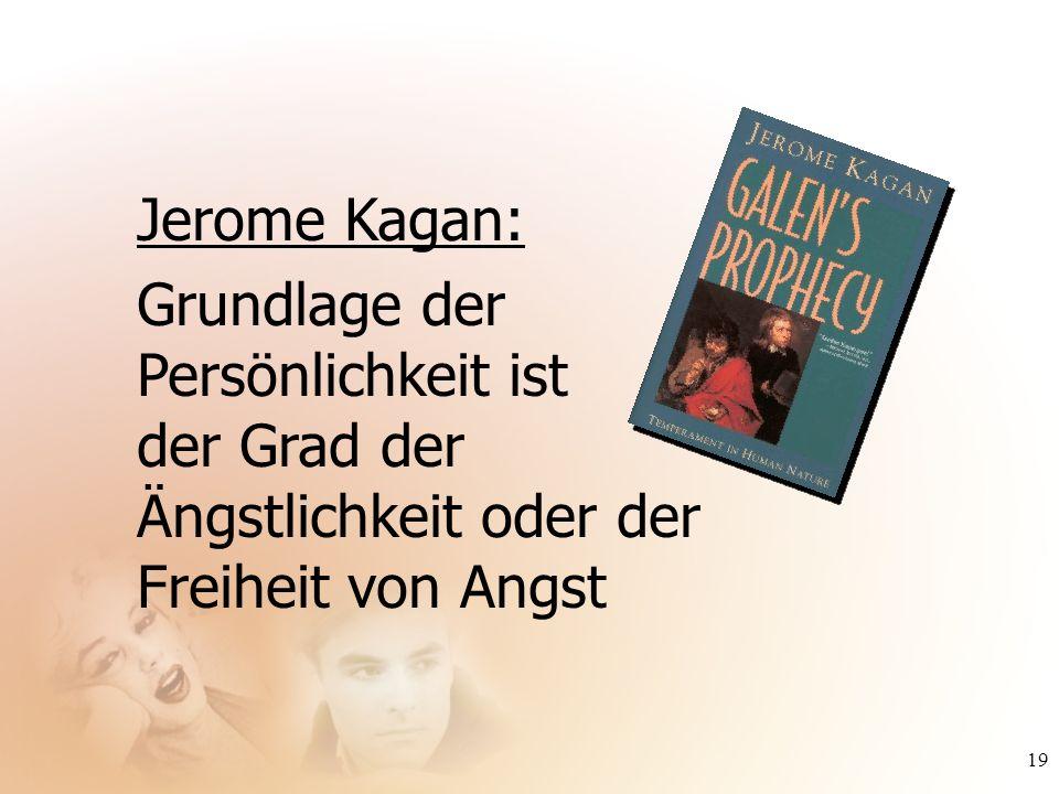 19 Jerome Kagan: Grundlage der Persönlichkeit ist der Grad der Ängstlichkeit oder der Freiheit von Angst