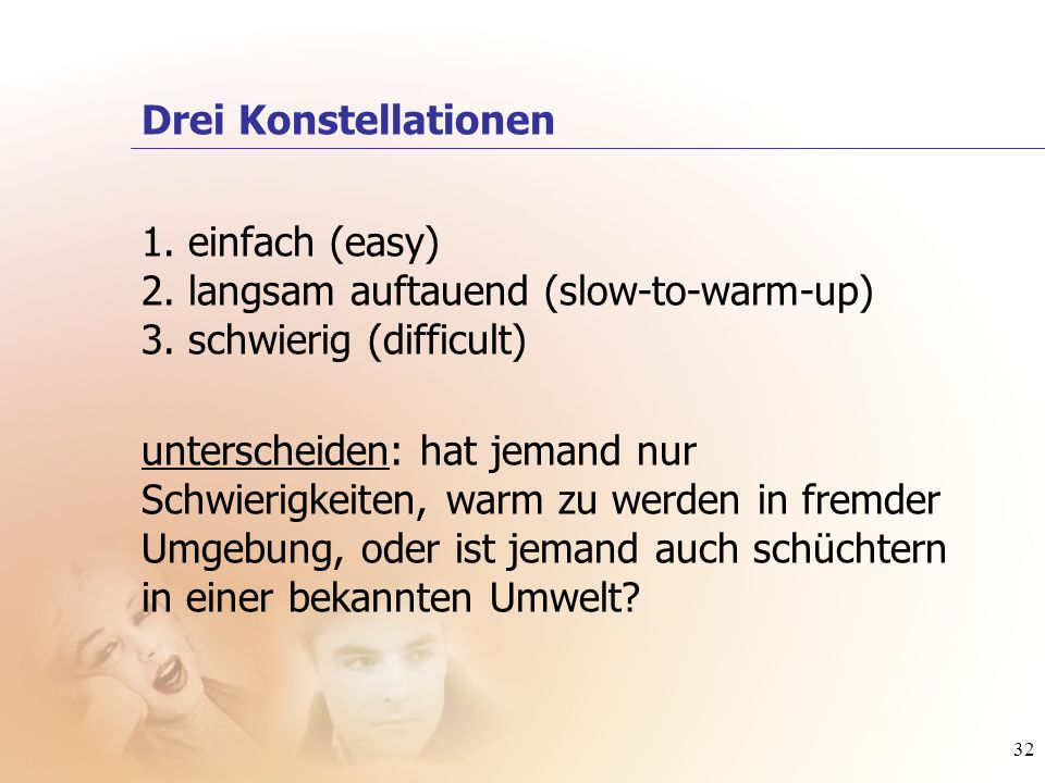 32 1. einfach (easy) 2. langsam auftauend (slow-to-warm-up) 3. schwierig (difficult) Drei Konstellationen unterscheiden: hat jemand nur Schwierigkeite