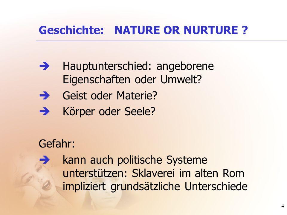 4 Geschichte: NATURE OR NURTURE ? Hauptunterschied: angeborene Eigenschaften oder Umwelt? Geist oder Materie? Körper oder Seele? Gefahr: kann auch pol