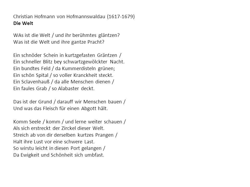 Christian Hofmann von Hofmannswaldau (1617-1679) Die Welt WAs ist die Welt / und ihr berühmtes gläntzen? Was ist die Welt und ihre gantze Pracht? Ein