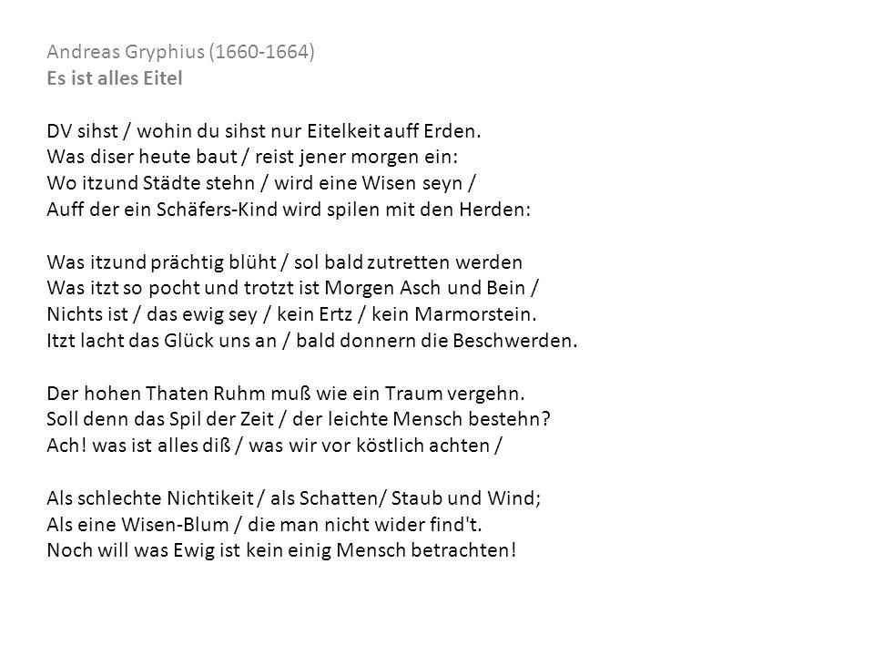 Andreas Gryphius (1660-1664) Es ist alles Eitel DV sihst / wohin du sihst nur Eitelkeit auff Erden. Was diser heute baut / reist jener morgen ein: Wo