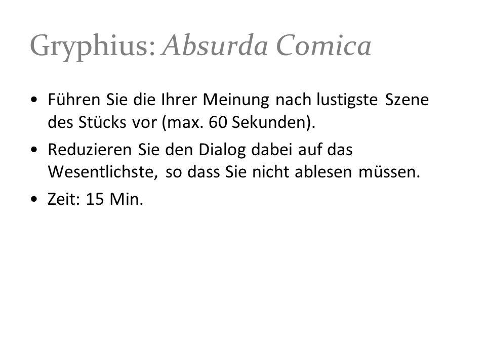 Gryphius: Absurda Comica Führen Sie die Ihrer Meinung nach lustigste Szene des Stücks vor (max. 60 Sekunden). Reduzieren Sie den Dialog dabei auf das