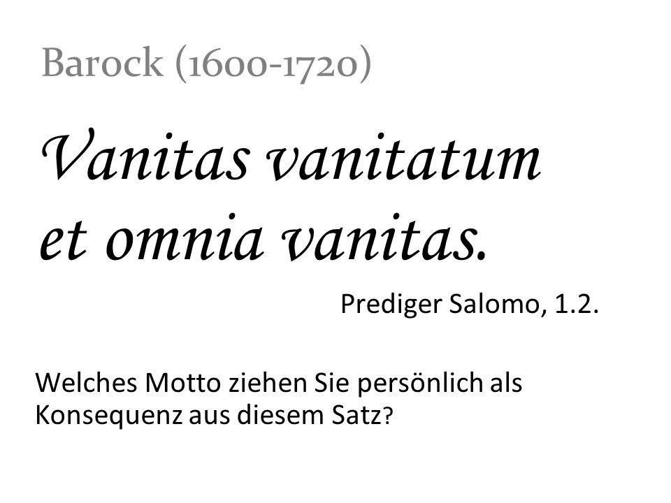 Barock (1600-1720) Vanitas vanitatum et omnia vanitas. Prediger Salomo, 1.2. Welches Motto ziehen Sie persönlich als Konsequenz aus diesem Satz ?