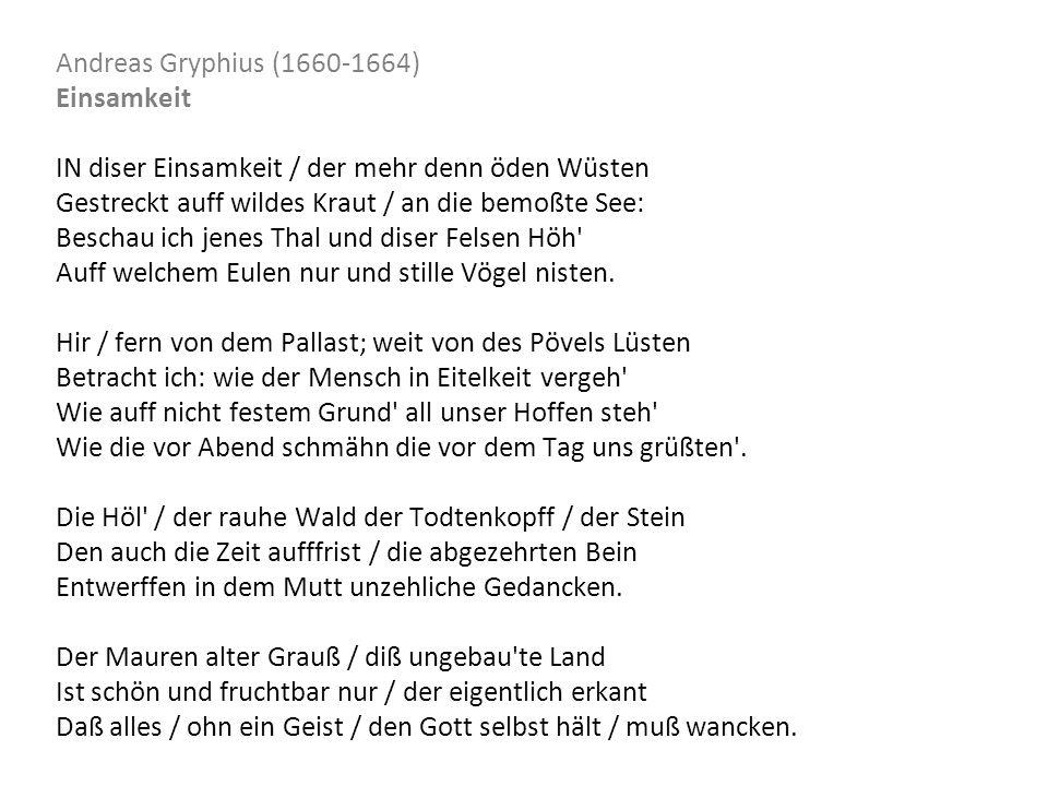 Andreas Gryphius (1660-1664) Einsamkeit IN diser Einsamkeit / der mehr denn öden Wüsten Gestreckt auff wildes Kraut / an die bemoßte See: Beschau ich