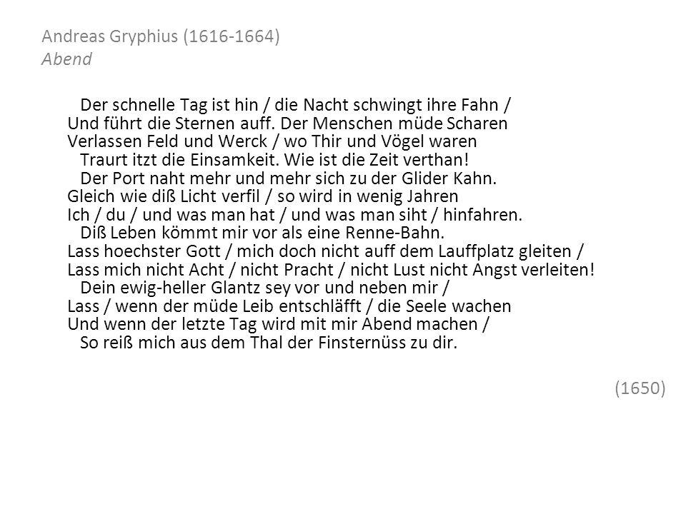 Andreas Gryphius (1616-1664) Abend Der schnelle Tag ist hin / die Nacht schwingt ihre Fahn / Und führt die Sternen auff. Der Menschen müde Scharen Ver