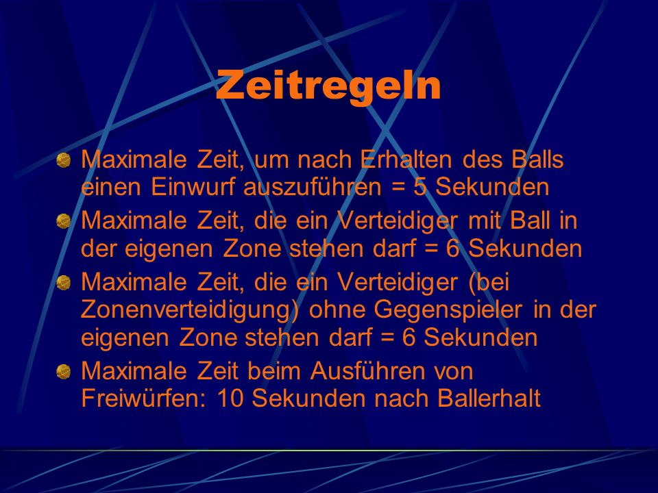 Zeitregeln Maximale Zeit, um nach Erhalten des Balls einen Einwurf auszuführen = 5 Sekunden Maximale Zeit, die ein Verteidiger mit Ball in der eigenen Zone stehen darf = 6 Sekunden Maximale Zeit, die ein Verteidiger (bei Zonenverteidigung) ohne Gegenspieler in der eigenen Zone stehen darf = 6 Sekunden Maximale Zeit beim Ausführen von Freiwürfen: 10 Sekunden nach Ballerhalt