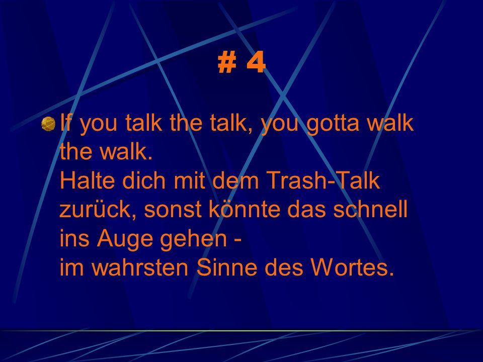 # 4 If you talk the talk, you gotta walk the walk. Halte dich mit dem Trash-Talk zurück, sonst könnte das schnell ins Auge gehen - im wahrsten Sinne d