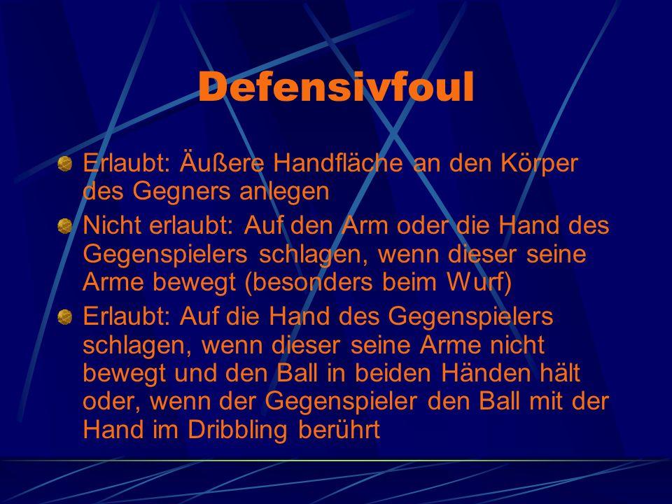Defensivfoul Erlaubt: Äußere Handfläche an den Körper des Gegners anlegen Nicht erlaubt: Auf den Arm oder die Hand des Gegenspielers schlagen, wenn dieser seine Arme bewegt (besonders beim Wurf) Erlaubt: Auf die Hand des Gegenspielers schlagen, wenn dieser seine Arme nicht bewegt und den Ball in beiden Händen hält oder, wenn der Gegenspieler den Ball mit der Hand im Dribbling berührt