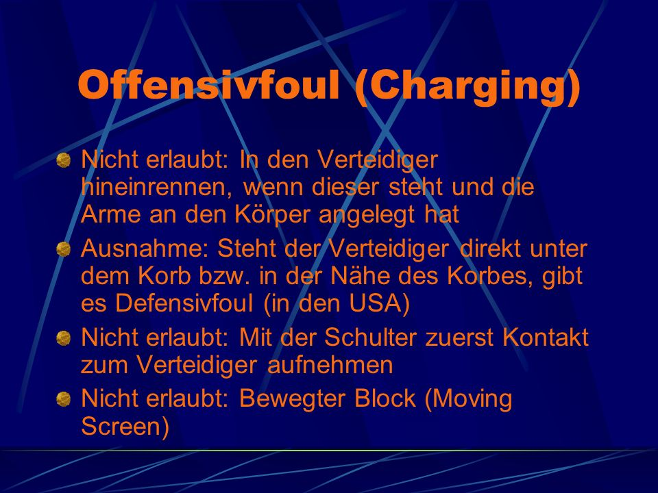 Offensivfoul (Charging) Nicht erlaubt: In den Verteidiger hineinrennen, wenn dieser steht und die Arme an den Körper angelegt hat Ausnahme: Steht der Verteidiger direkt unter dem Korb bzw.