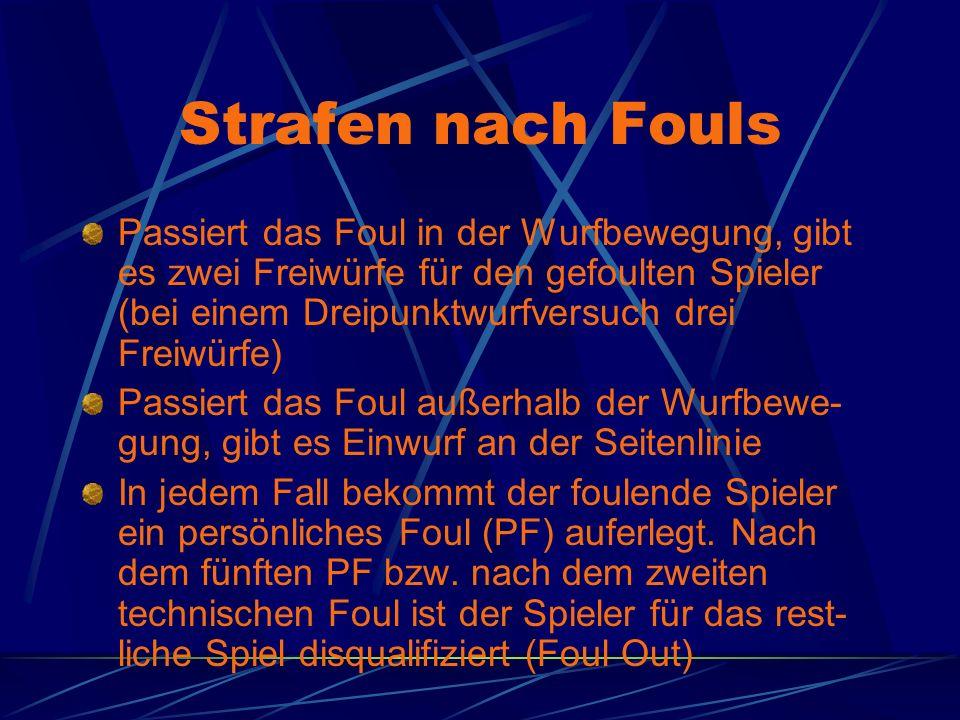Strafen nach Fouls Passiert das Foul in der Wurfbewegung, gibt es zwei Freiwürfe für den gefoulten Spieler (bei einem Dreipunktwurfversuch drei Freiwürfe) Passiert das Foul außerhalb der Wurfbewe- gung, gibt es Einwurf an der Seitenlinie In jedem Fall bekommt der foulende Spieler ein persönliches Foul (PF) auferlegt.