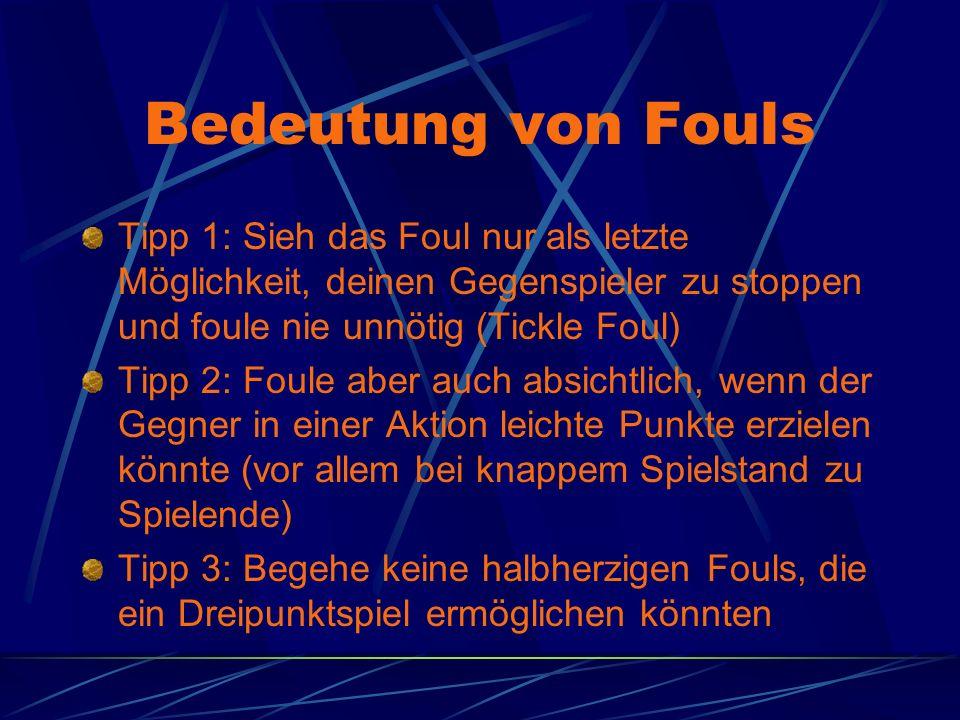 Bedeutung von Fouls Tipp 1: Sieh das Foul nur als letzte Möglichkeit, deinen Gegenspieler zu stoppen und foule nie unnötig (Tickle Foul) Tipp 2: Foule aber auch absichtlich, wenn der Gegner in einer Aktion leichte Punkte erzielen könnte (vor allem bei knappem Spielstand zu Spielende) Tipp 3: Begehe keine halbherzigen Fouls, die ein Dreipunktspiel ermöglichen könnten