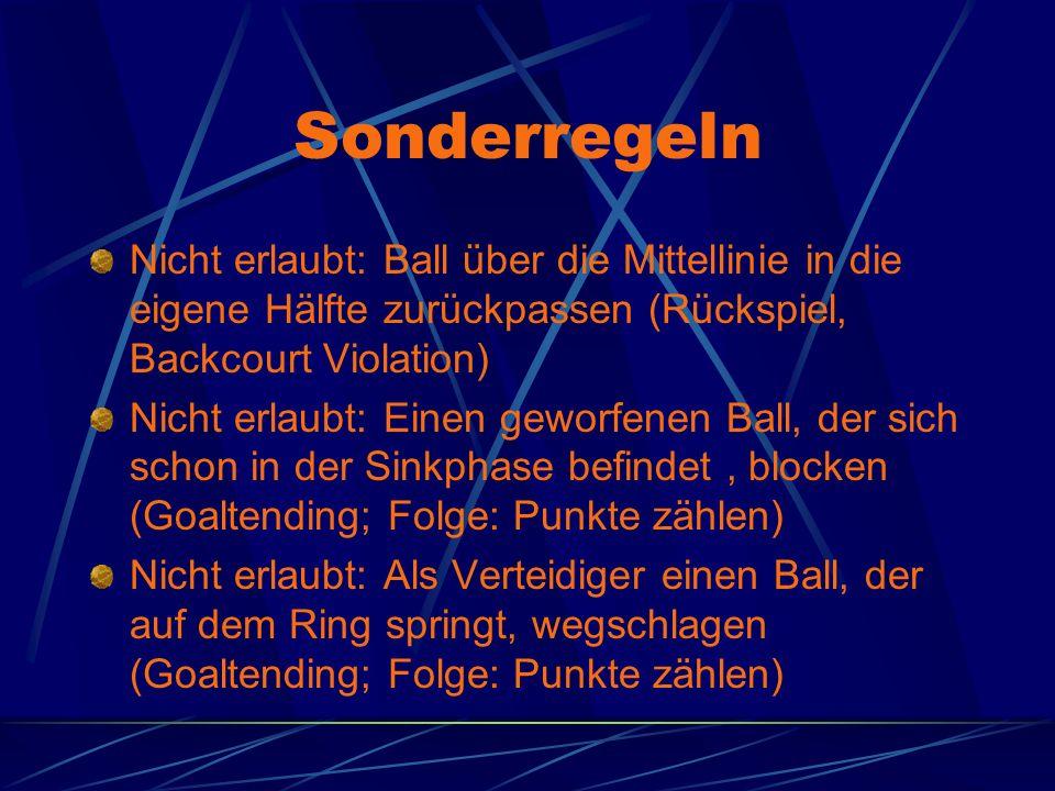 Sonderregeln Nicht erlaubt: Ball über die Mittellinie in die eigene Hälfte zurückpassen (Rückspiel, Backcourt Violation) Nicht erlaubt: Einen geworfenen Ball, der sich schon in der Sinkphase befindet, blocken (Goaltending; Folge: Punkte zählen) Nicht erlaubt: Als Verteidiger einen Ball, der auf dem Ring springt, wegschlagen (Goaltending; Folge: Punkte zählen)