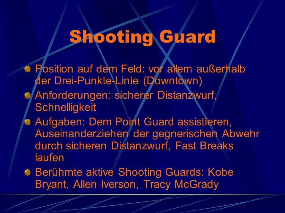 Shooting Guard Position auf dem Feld: vor allem außerhalb der Drei-Punkte-Linie (Downtown) Anforderungen: sicherer Distanzwurf, Schnelligkeit Aufgaben: Dem Point Guard assistieren, Auseinanderziehen der gegnerischen Abwehr durch sicheren Distanzwurf, Fast Breaks laufen Berühmte aktive Shooting Guards: Kobe Bryant, Allen Iverson, Tracy McGrady