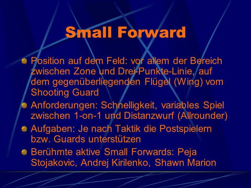 Small Forward Position auf dem Feld: vor allem der Bereich zwischen Zone und Drei-Punkte-Linie, auf dem gegenüberliegenden Flügel (Wing) vom Shooting Guard Anforderungen: Schnelligkeit, variables Spiel zwischen 1-on-1 und Distanzwurf (Allrounder) Aufgaben: Je nach Taktik die Postspielern bzw.