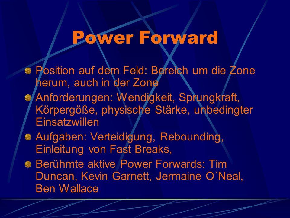 Power Forward Position auf dem Feld: Bereich um die Zone herum, auch in der Zone Anforderungen: Wendigkeit, Sprungkraft, Körpergöße, physische Stärke,