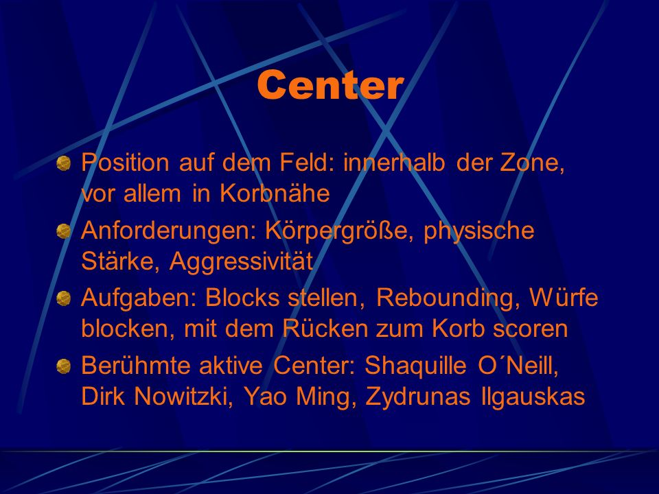 Center Position auf dem Feld: innerhalb der Zone, vor allem in Korbnähe Anforderungen: Körpergröße, physische Stärke, Aggressivität Aufgaben: Blocks stellen, Rebounding, Würfe blocken, mit dem Rücken zum Korb scoren Berühmte aktive Center: Shaquille O´Neill, Dirk Nowitzki, Yao Ming, Zydrunas Ilgauskas