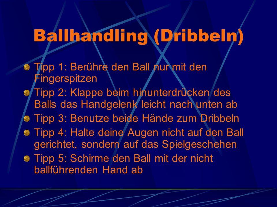 Ballhandling (Dribbeln) Tipp 1: Berühre den Ball nur mit den Fingerspitzen Tipp 2: Klappe beim hinunterdrücken des Balls das Handgelenk leicht nach unten ab Tipp 3: Benutze beide Hände zum Dribbeln Tipp 4: Halte deine Augen nicht auf den Ball gerichtet, sondern auf das Spielgeschehen Tipp 5: Schirme den Ball mit der nicht ballführenden Hand ab