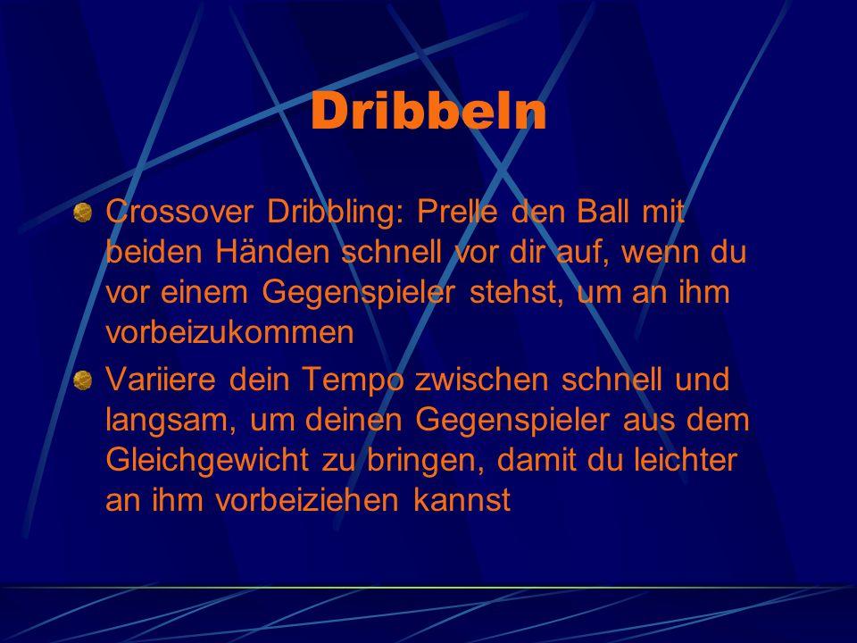 Dribbeln Crossover Dribbling: Prelle den Ball mit beiden Händen schnell vor dir auf, wenn du vor einem Gegenspieler stehst, um an ihm vorbeizukommen Variiere dein Tempo zwischen schnell und langsam, um deinen Gegenspieler aus dem Gleichgewicht zu bringen, damit du leichter an ihm vorbeiziehen kannst