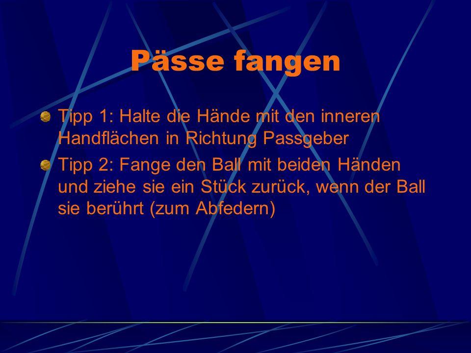 Pässe fangen Tipp 1: Halte die Hände mit den inneren Handflächen in Richtung Passgeber Tipp 2: Fange den Ball mit beiden Händen und ziehe sie ein Stück zurück, wenn der Ball sie berührt (zum Abfedern)