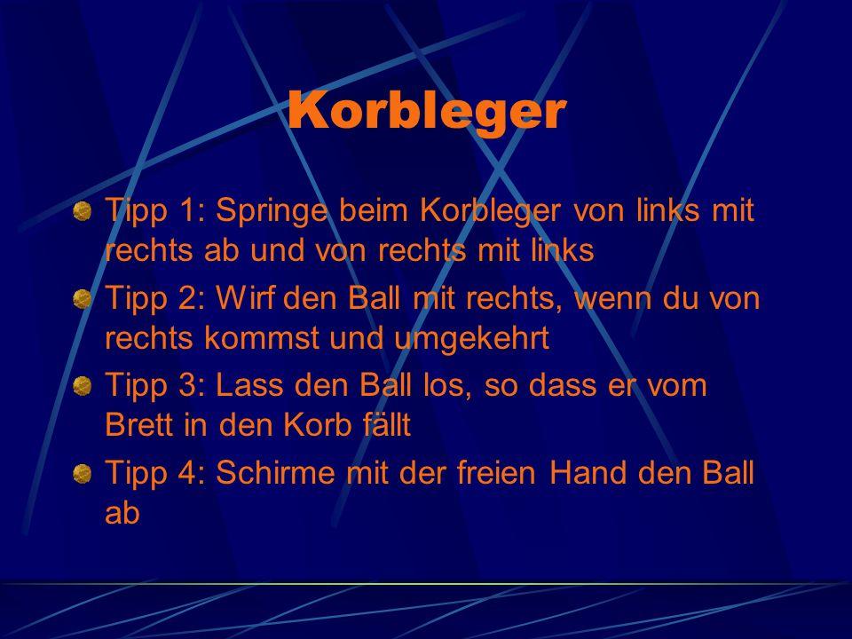 Korbleger Tipp 1: Springe beim Korbleger von links mit rechts ab und von rechts mit links Tipp 2: Wirf den Ball mit rechts, wenn du von rechts kommst und umgekehrt Tipp 3: Lass den Ball los, so dass er vom Brett in den Korb fällt Tipp 4: Schirme mit der freien Hand den Ball ab