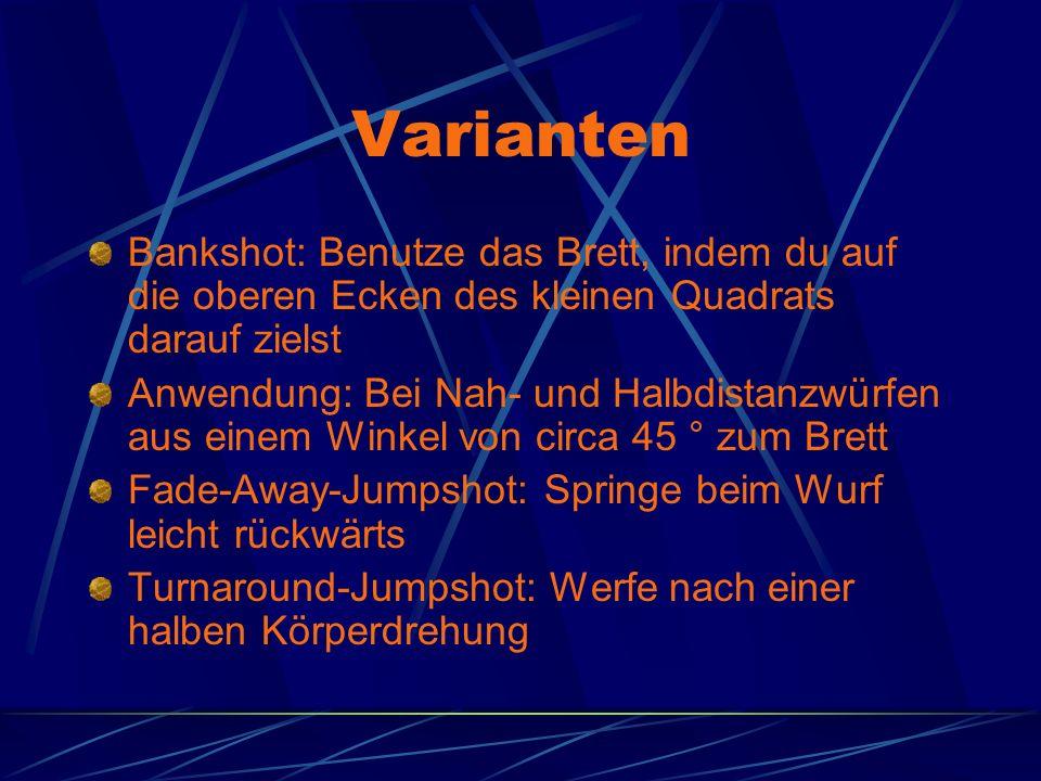 Varianten Bankshot: Benutze das Brett, indem du auf die oberen Ecken des kleinen Quadrats darauf zielst Anwendung: Bei Nah- und Halbdistanzwürfen aus einem Winkel von circa 45 ° zum Brett Fade-Away-Jumpshot: Springe beim Wurf leicht rückwärts Turnaround-Jumpshot: Werfe nach einer halben Körperdrehung